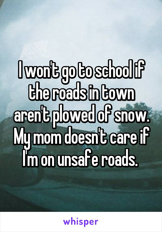 I won't go to school if the roads in town aren't plowed of snow. My mom doesn't care if I'm on unsafe roads.