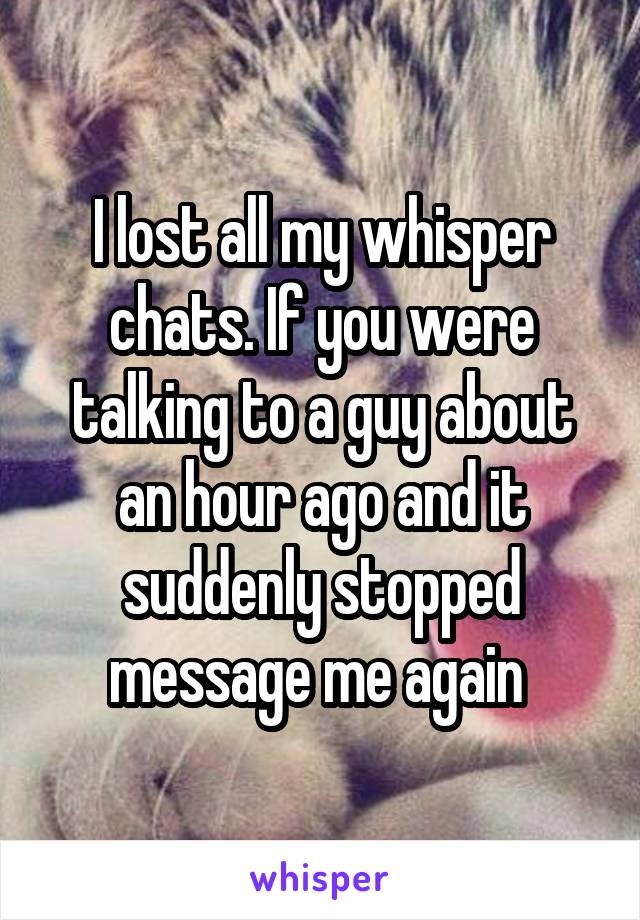 I lost all my whisper chats. If you were talking to a guy about an hour ago and it suddenly stopped message me again