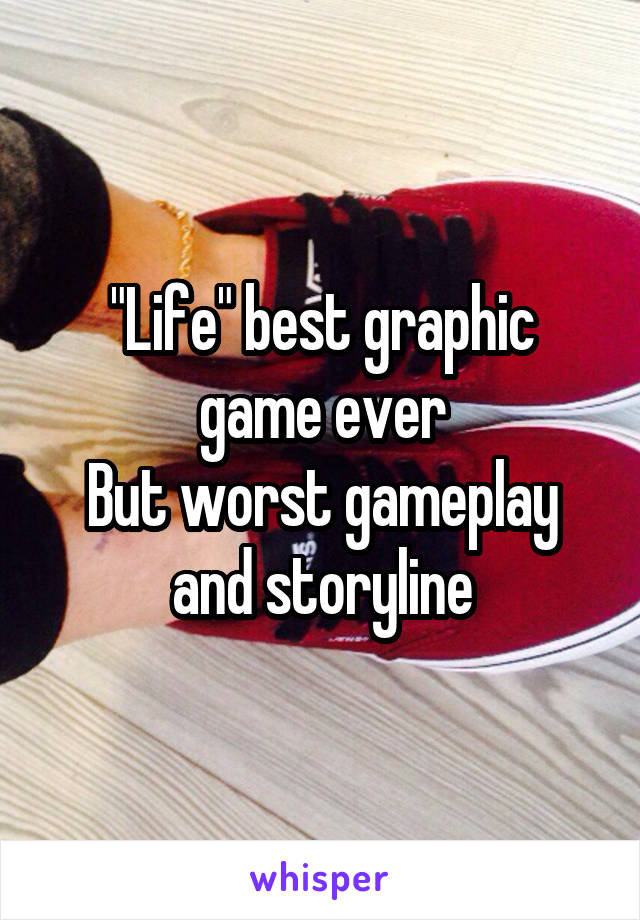 """Life"" best graphic game ever But worst gameplay and storyline"
