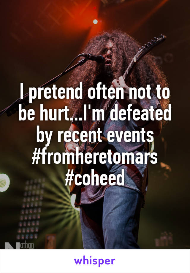 I pretend often not to be hurt...I'm defeated by recent events #fromheretomars #coheed
