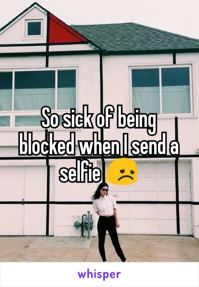 So sick of being blocked when I send a selfie 😞