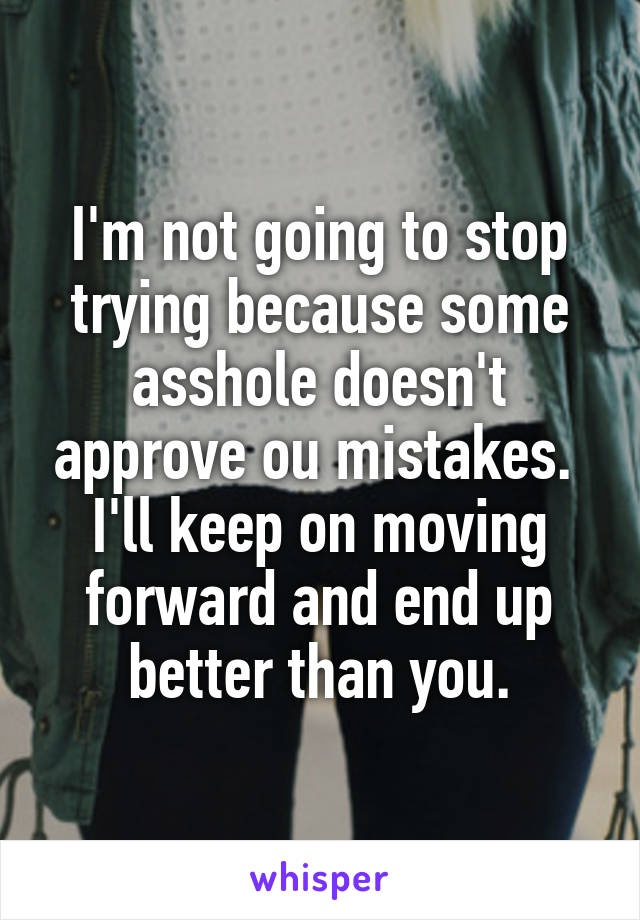 I'm not going to stop trying because some asshole doesn't approve ou mistakes.  I'll keep on moving forward and end up better than you.