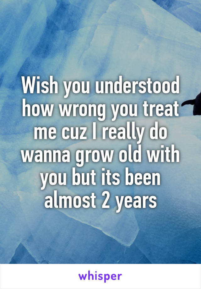 Wish you understood how wrong you treat me cuz I really do wanna grow old with you but its been almost 2 years