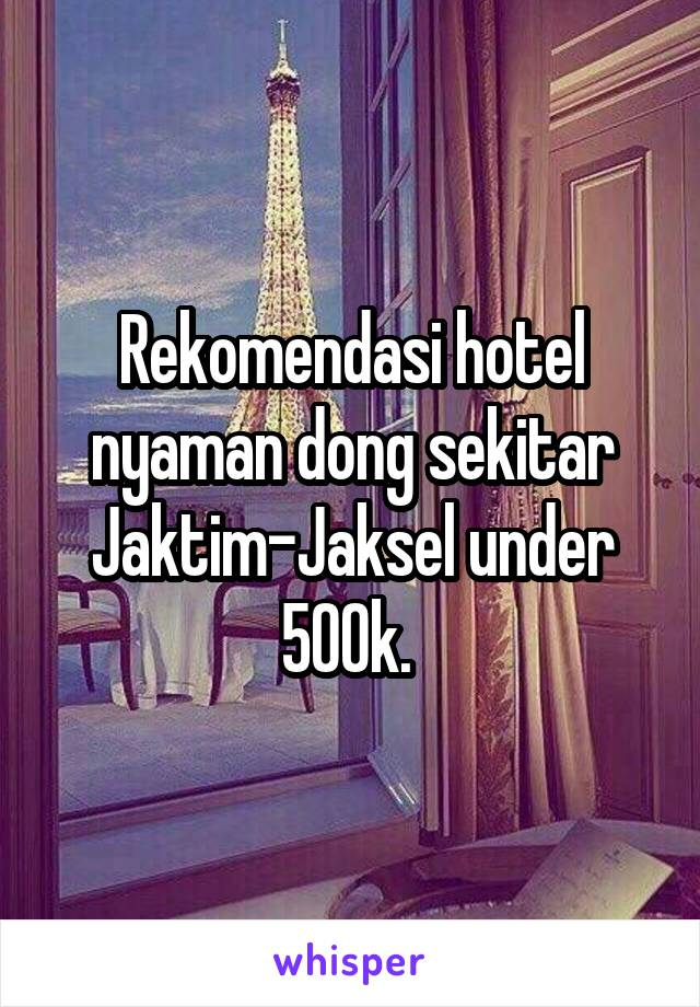 Rekomendasi hotel nyaman dong sekitar Jaktim-Jaksel under 500k.