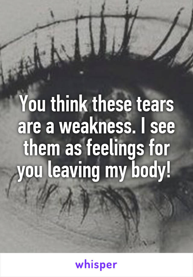 You think these tears are a weakness. I see them as feelings for you leaving my body!