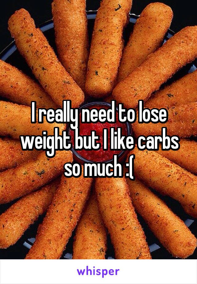 I really need to lose weight but I like carbs so much :(
