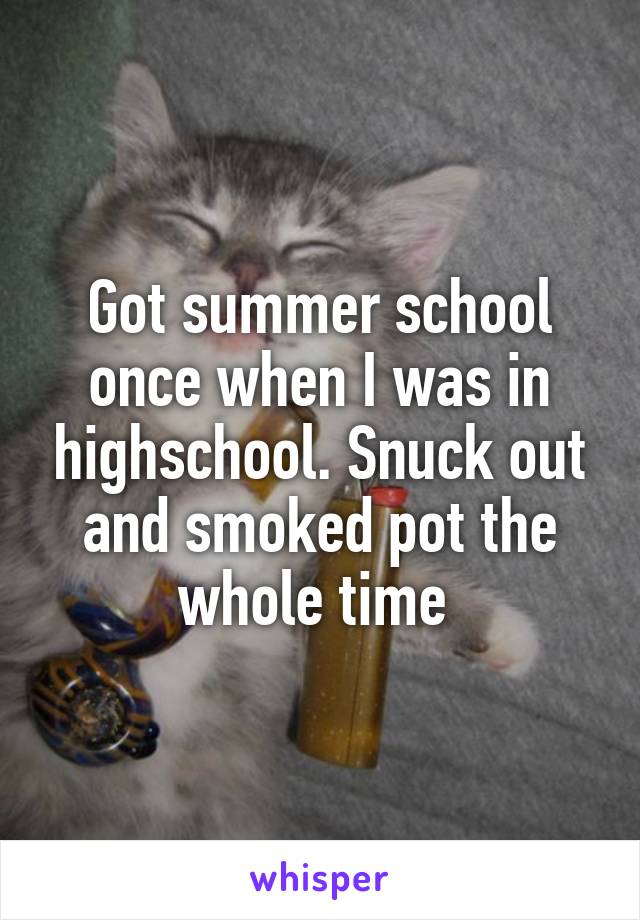 Got summer school once when I was in highschool. Snuck out and smoked pot the whole time