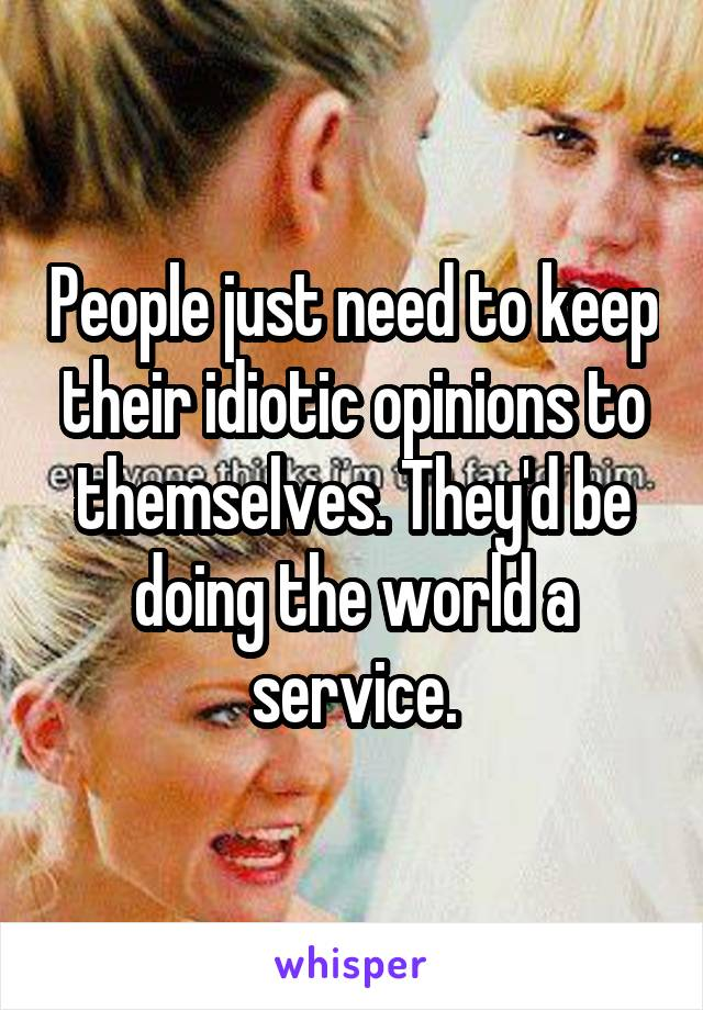 People just need to keep their idiotic opinions to themselves. They'd be doing the world a service.