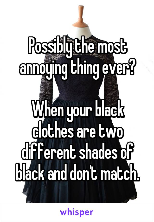 Possibly the most annoying thing ever?  When your black clothes are two different shades of black and don't match.