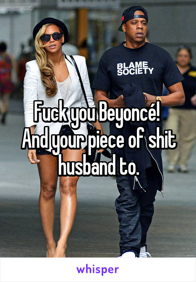 Fuck you Beyoncé!  And your piece of shit husband to.