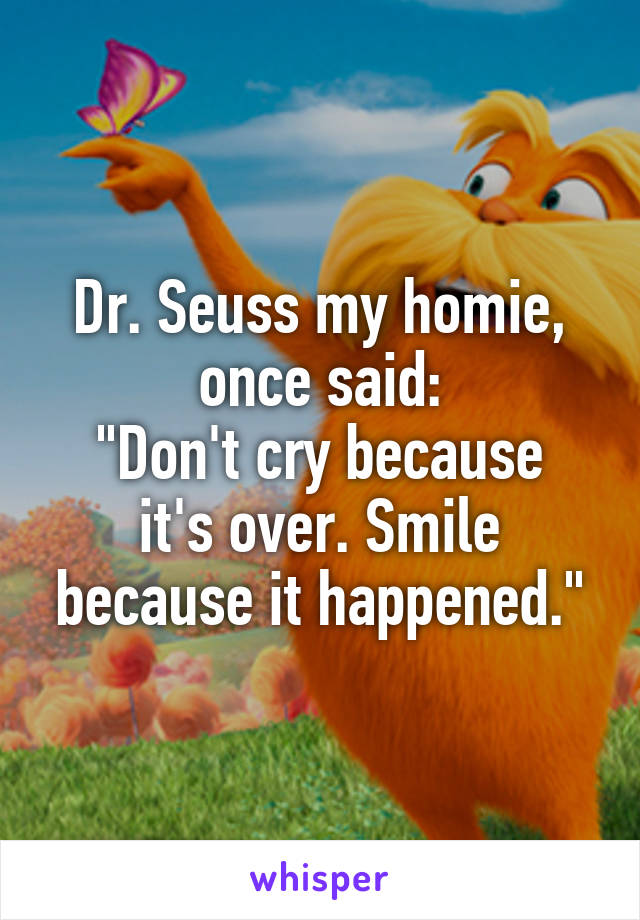 """Dr. Seuss my homie, once said: """"Don't cry because it's over. Smile because it happened."""""""