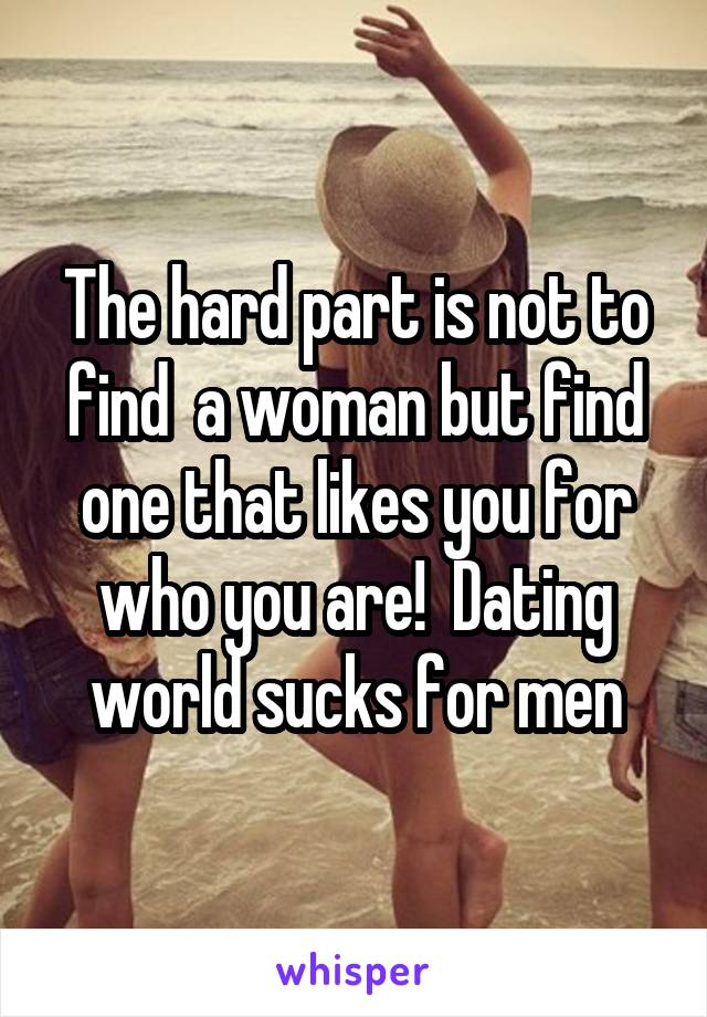 The hard part is not to find  a woman but find one that likes you for who you are!  Dating world sucks for men