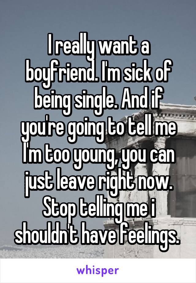 I really want a boyfriend. I'm sick of being single. And if you're going to tell me I'm too young, you can just leave right now. Stop telling me i shouldn't have feelings.