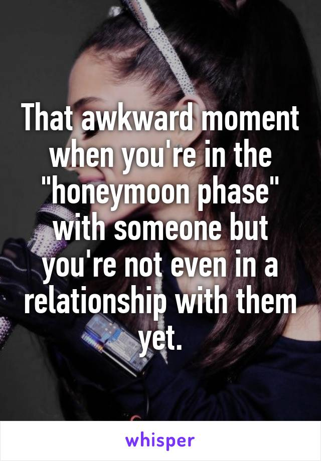 """That awkward moment when you're in the """"honeymoon phase"""" with someone but you're not even in a relationship with them yet."""