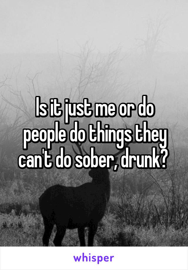 Is it just me or do people do things they can't do sober, drunk?
