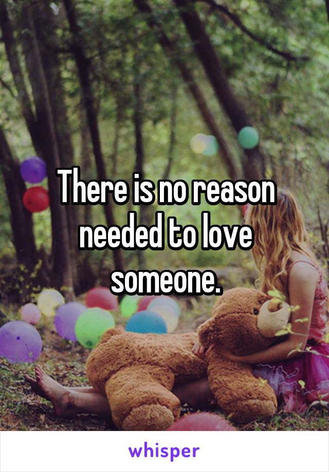 There is no reason needed to love someone.