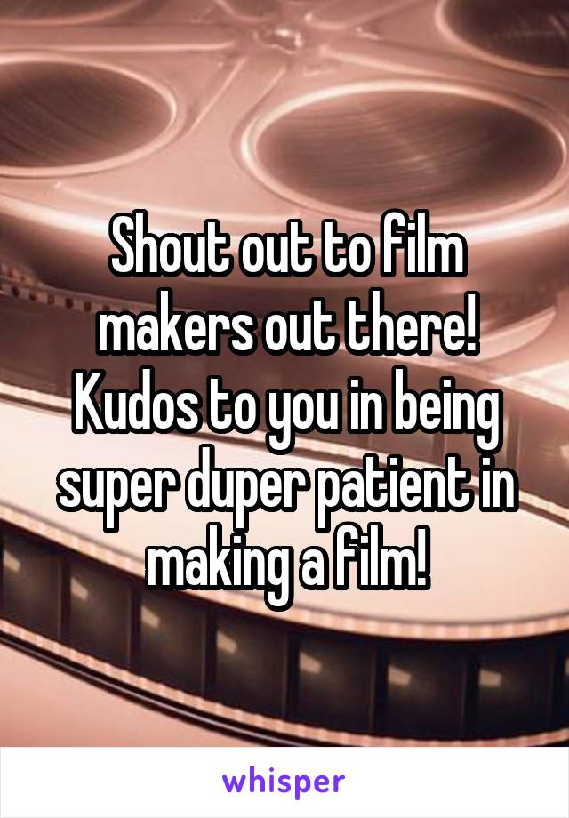 Shout out to film makers out there! Kudos to you in being super duper patient in making a film!