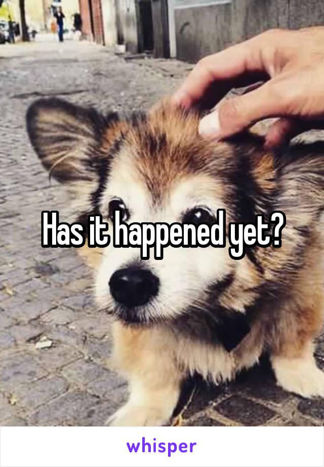Has it happened yet?
