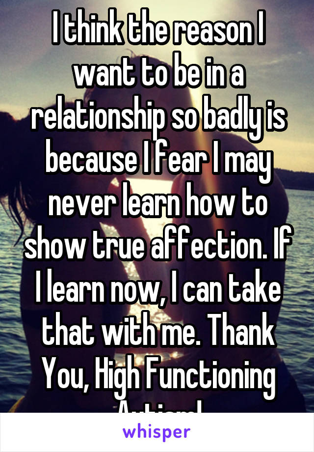 I think the reason I want to be in a relationship so badly is because I fear I may never learn how to show true affection. If I learn now, I can take that with me. Thank You, High Functioning Autism!