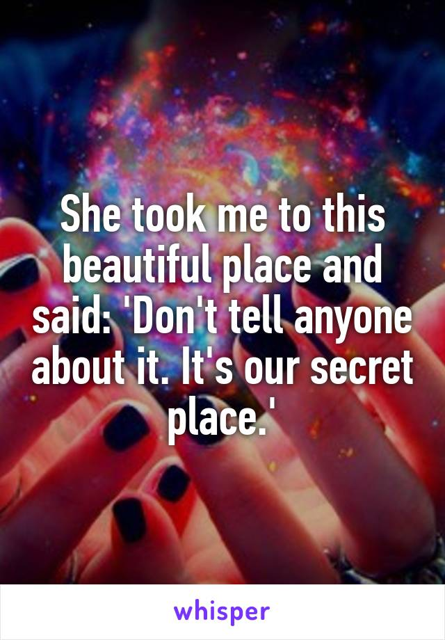 She took me to this beautiful place and said: 'Don't tell anyone about it. It's our secret place.'