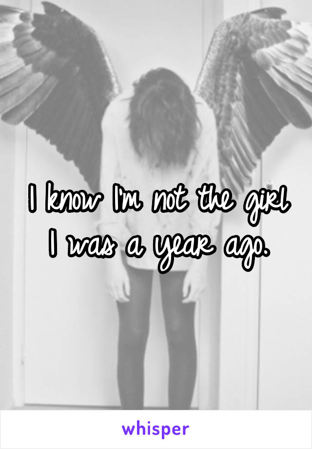 I know I'm not the girl I was a year ago.