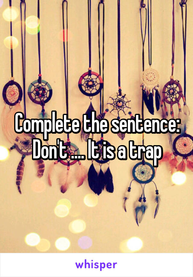 Complete the sentence: Don't .... It is a trap