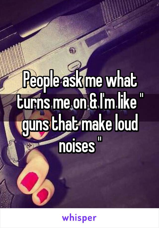 "People ask me what turns me on & I'm like "" guns that make loud noises """