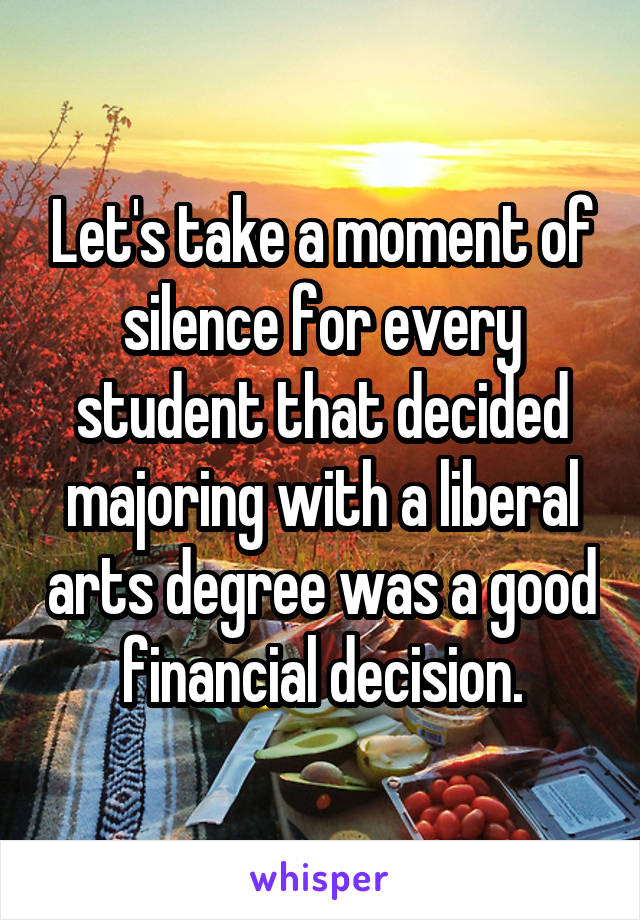 Let's take a moment of silence for every student that decided majoring with a liberal arts degree was a good financial decision.
