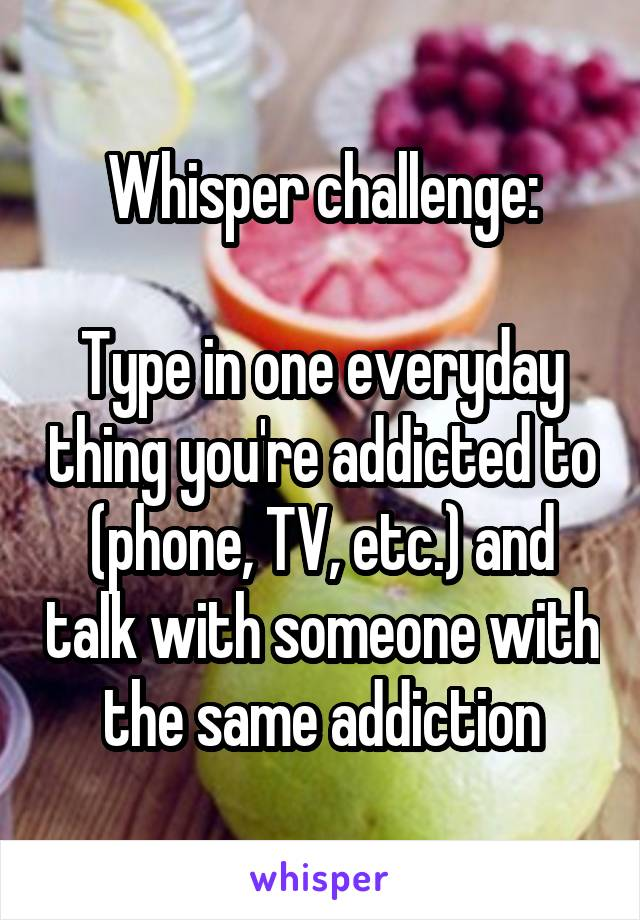 Whisper challenge:  Type in one everyday thing you're addicted to (phone, TV, etc.) and talk with someone with the same addiction