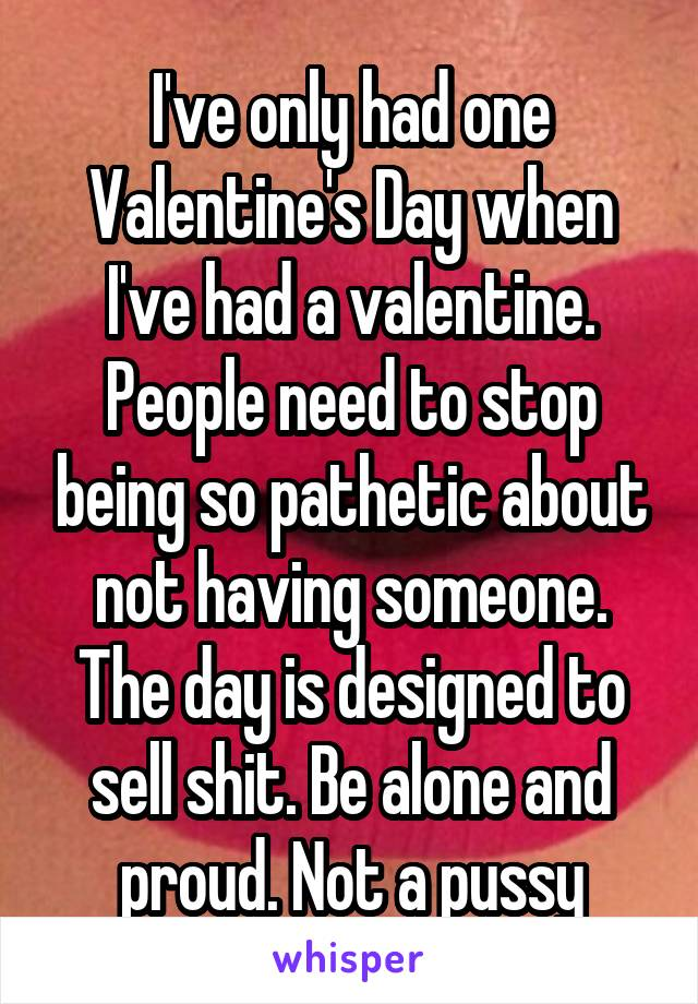 I've only had one Valentine's Day when I've had a valentine. People need to stop being so pathetic about not having someone. The day is designed to sell shit. Be alone and proud. Not a pussy