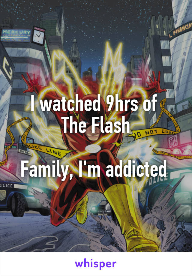 I watched 9hrs of  The Flash  Family, I'm addicted