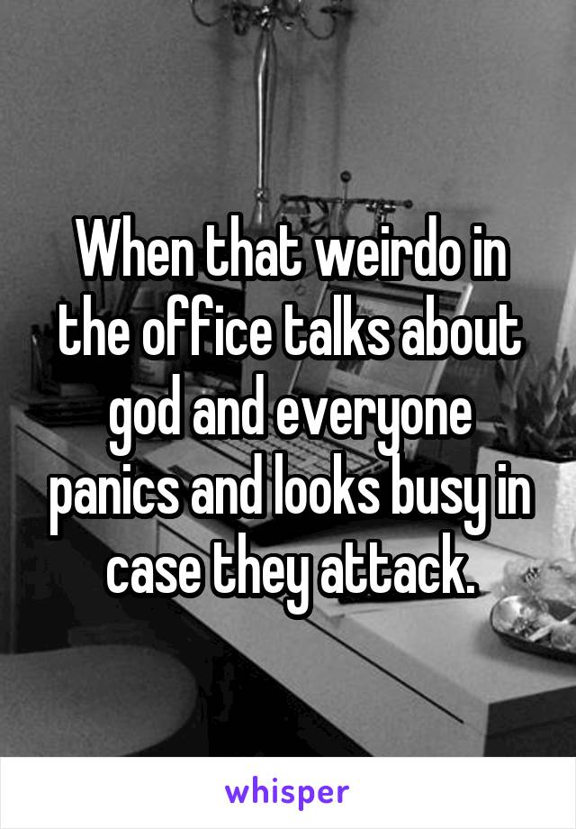 When that weirdo in the office talks about god and everyone panics and looks busy in case they attack.