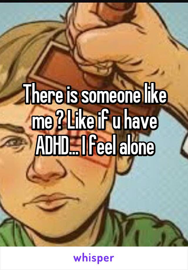 There is someone like me ? Like if u have ADHD... I feel alone