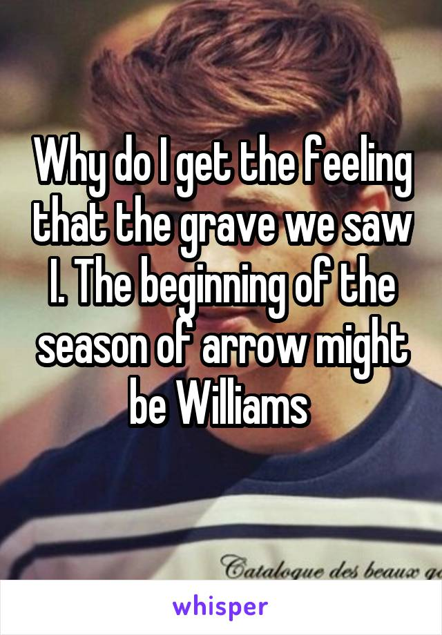 Why do I get the feeling that the grave we saw I. The beginning of the season of arrow might be Williams