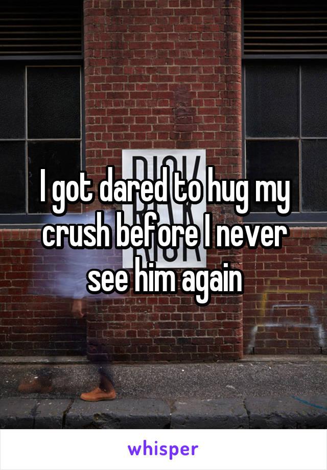 I got dared to hug my crush before I never see him again