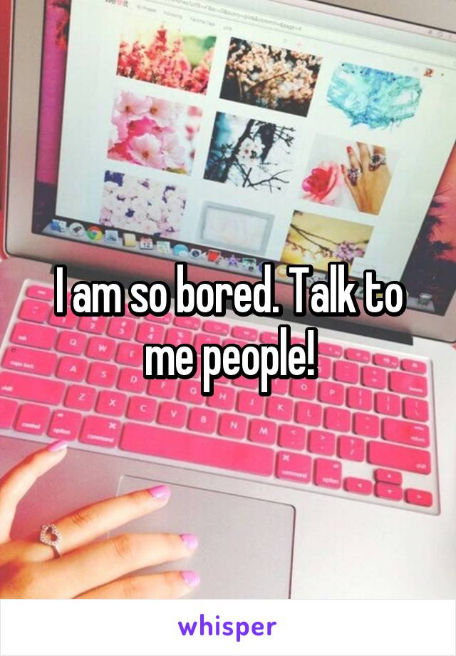 I am so bored. Talk to me people!