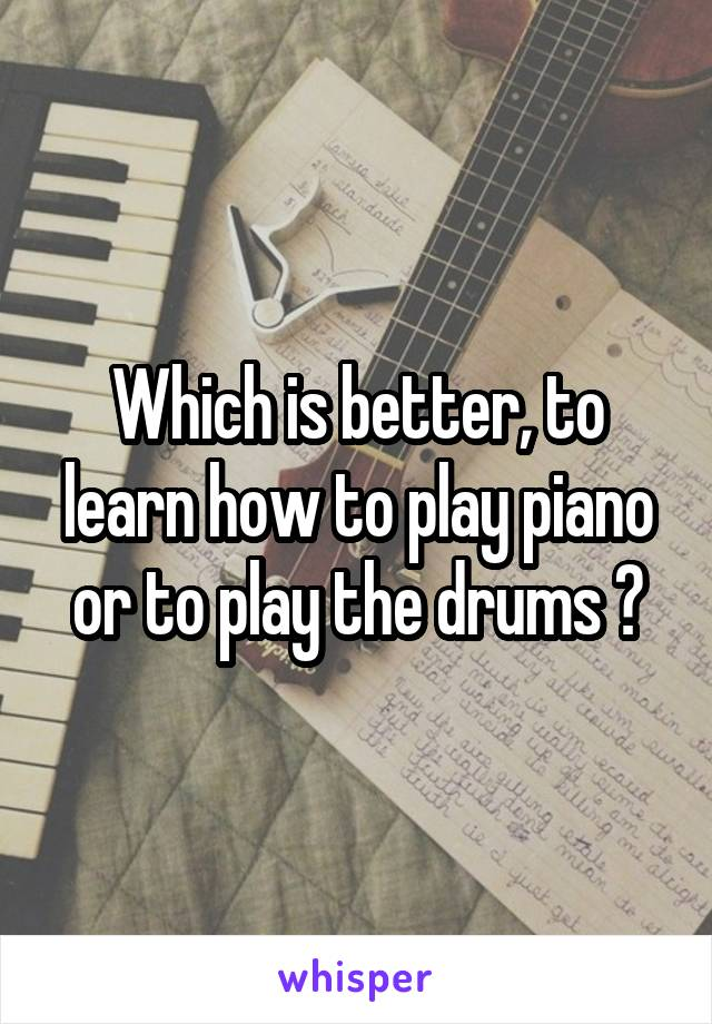 Which is better, to learn how to play piano or to play the drums ?