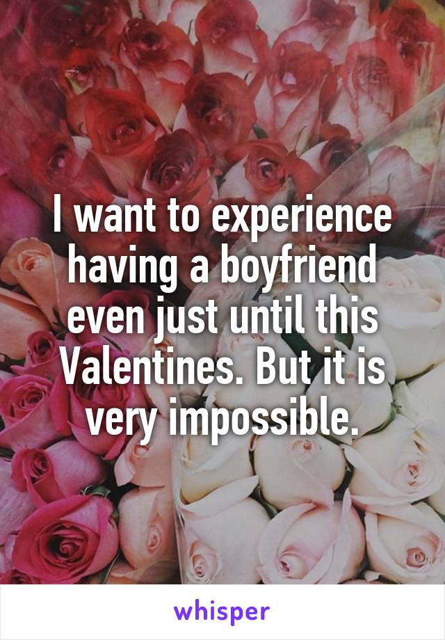 I want to experience having a boyfriend even just until this Valentines. But it is very impossible.