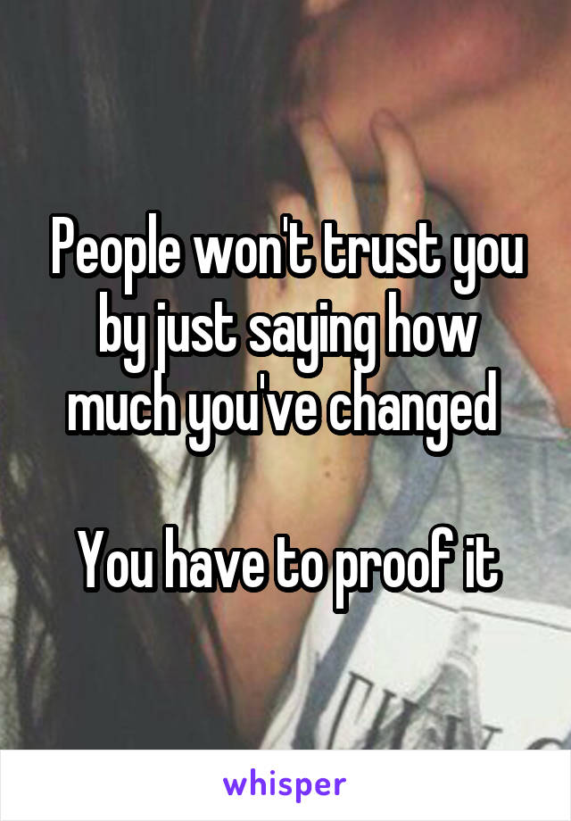 People won't trust you by just saying how much you've changed   You have to proof it