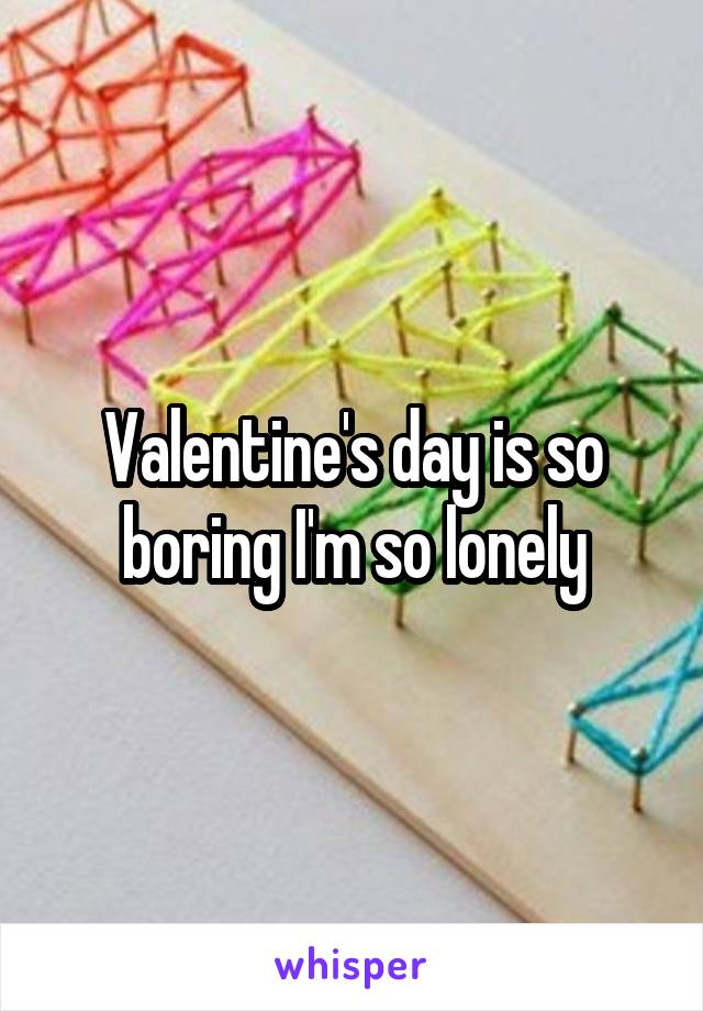 Valentine's day is so boring I'm so lonely