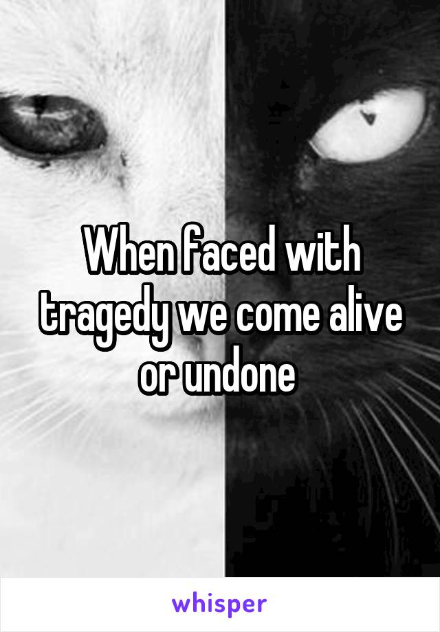 When faced with tragedy we come alive or undone