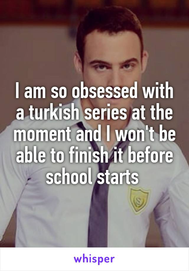 I am so obsessed with a turkish series at the moment and I won't be able to finish it before school starts
