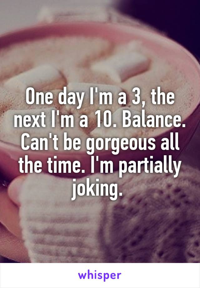 One day I'm a 3, the next I'm a 10. Balance. Can't be gorgeous all the time. I'm partially joking.