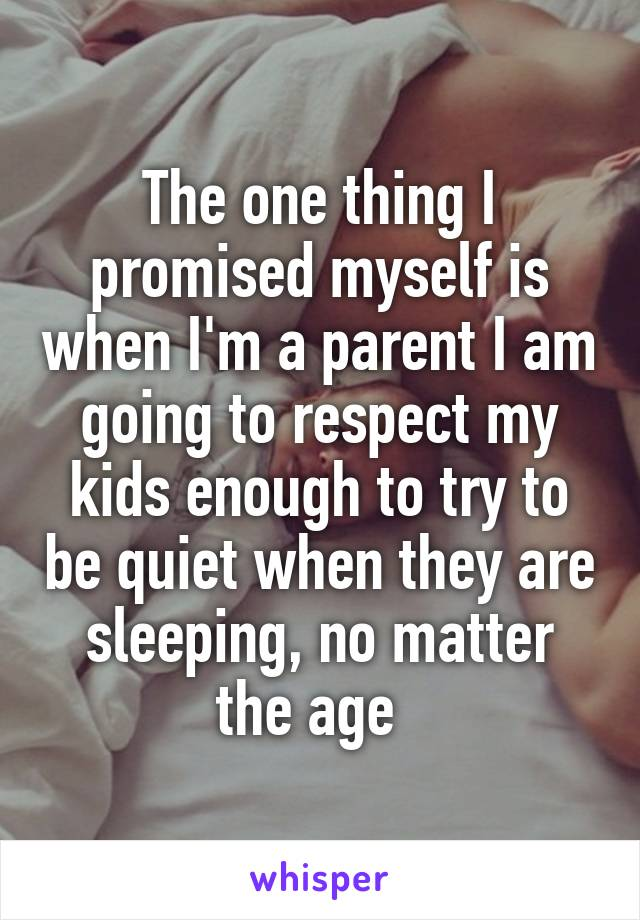 The one thing I promised myself is when I'm a parent I am going to respect my kids enough to try to be quiet when they are sleeping, no matter the age