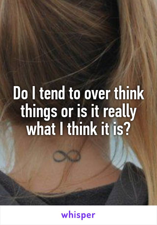 Do I tend to over think things or is it really what I think it is?