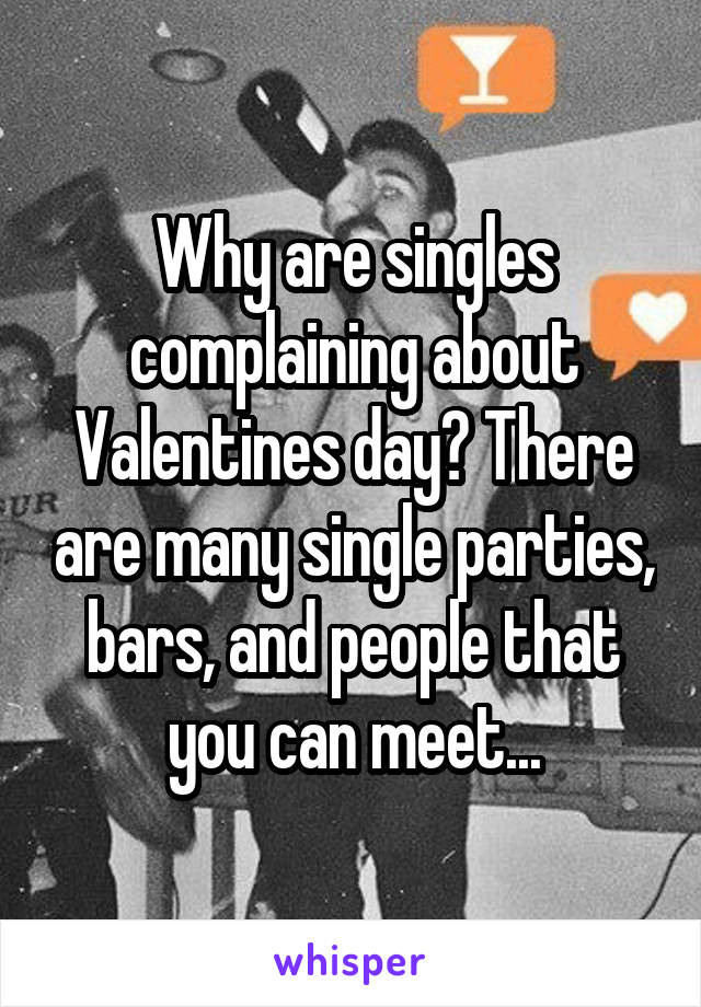 Why are singles complaining about Valentines day? There are many single parties, bars, and people that you can meet...