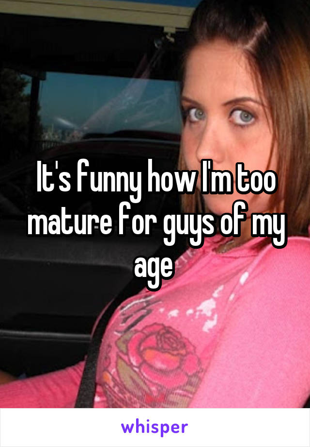 It's funny how I'm too mature for guys of my age