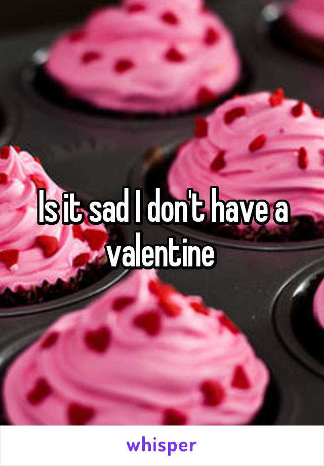 Is it sad I don't have a valentine