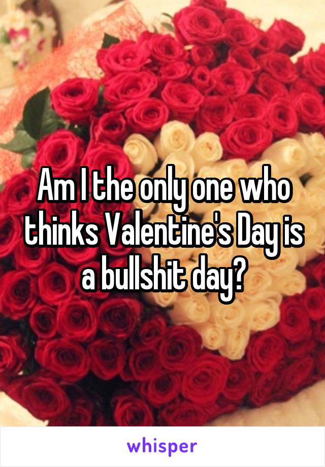 Am I the only one who thinks Valentine's Day is a bullshit day?