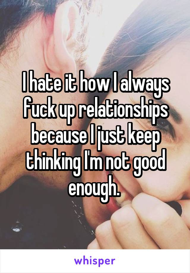 I hate it how I always fuck up relationships because I just keep thinking I'm not good enough.